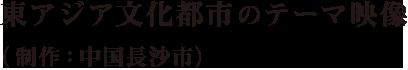東アジア文化都市のテーマ映像(制作:中国長沙市)